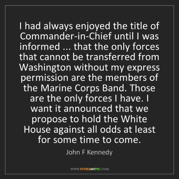 John F Kennedy: I had always enjoyed the title of Commander-in-Chief...