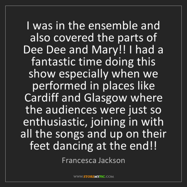 Francesca Jackson: I was in the ensemble and also covered the parts of Dee...