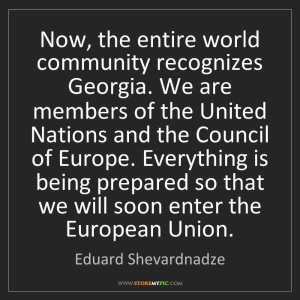 Eduard Shevardnadze: Now, the entire world community recognizes Georgia. We...