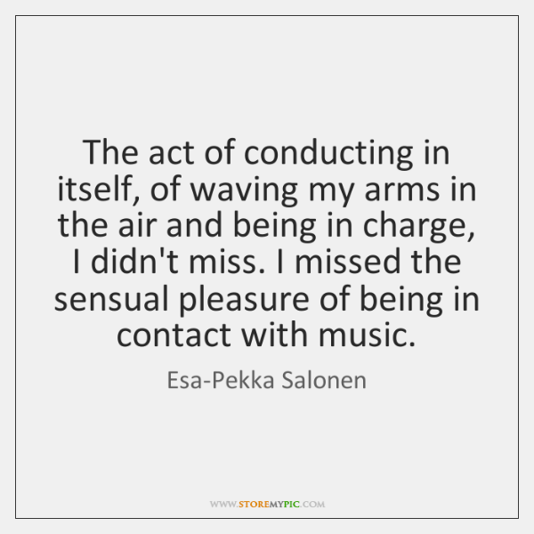 The act of conducting in itself, of waving my arms in the ...