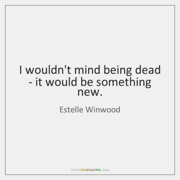 I wouldn't mind being dead - it would be something new.