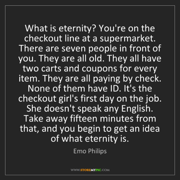 Emo Philips: What is eternity? You're on the checkout line at a supermarket....