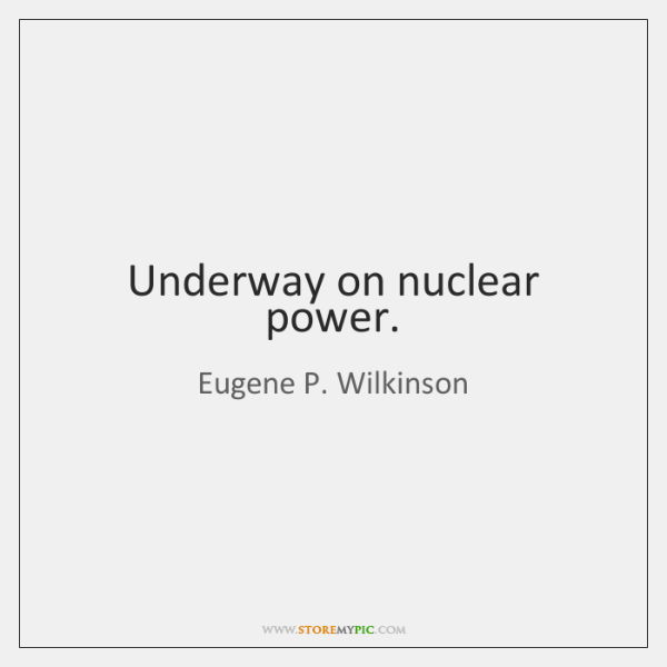Underway on nuclear power.