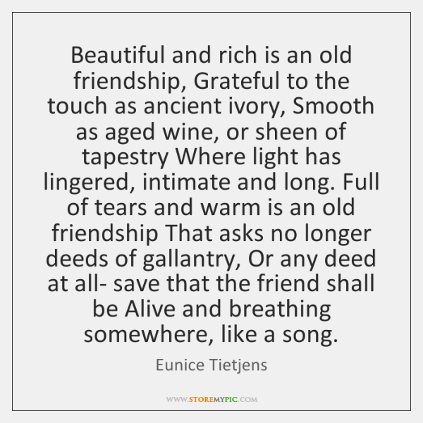 Beautiful and rich is an old friendship, Grateful to the touch as ...