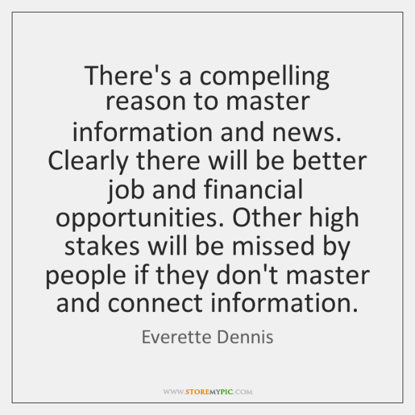 There's a compelling reason to master information and news. Clearly there will ...