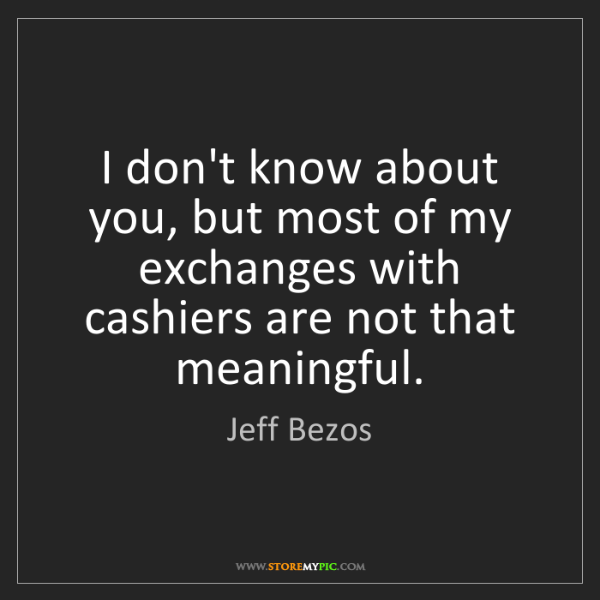 Jeff Bezos: I don't know about you, but most of my exchanges with...