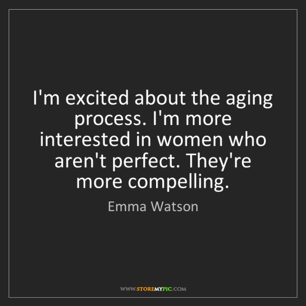Emma Watson: I'm excited about the aging process. I'm more interested...