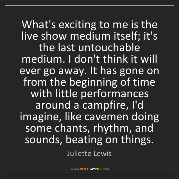 Juliette Lewis: What's exciting to me is the live show medium itself;...
