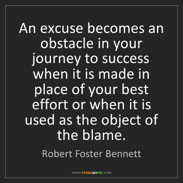 Robert Foster Bennett: An excuse becomes an obstacle in your journey to success...