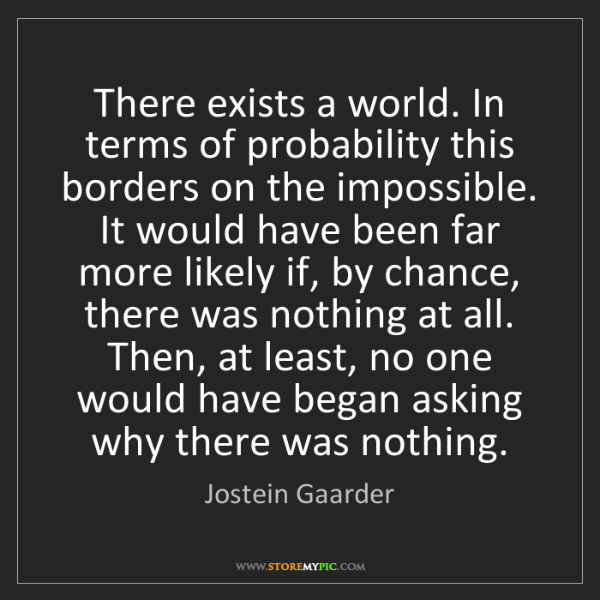 Jostein Gaarder: There exists a world. In terms of probability this borders...
