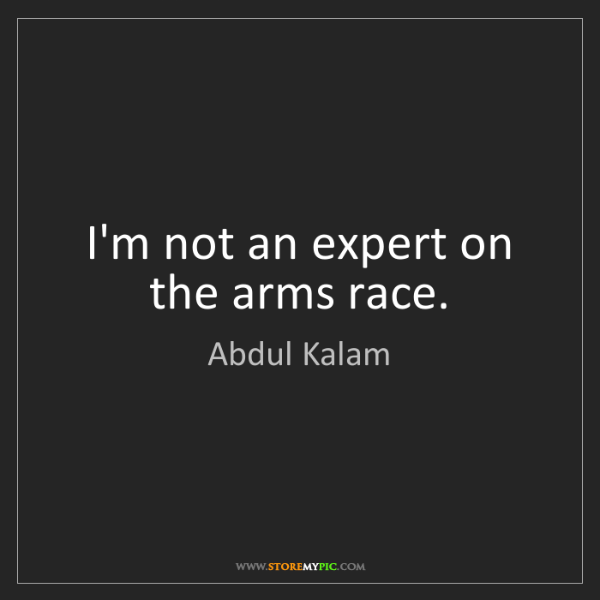 Abdul Kalam: I'm not an expert on the arms race.