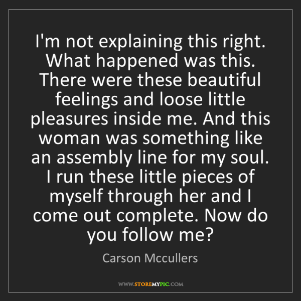 Carson Mccullers: I'm not explaining this right. What happened was this....