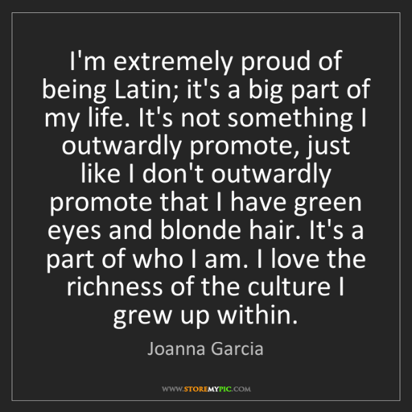 Joanna Garcia: I'm extremely proud of being Latin; it's a big part of...