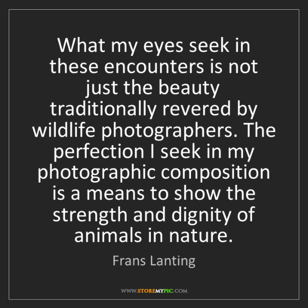 Frans Lanting: What my eyes seek in these encounters is not just the...