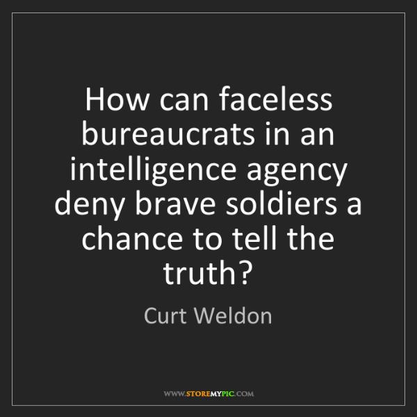 Curt Weldon: How can faceless bureaucrats in an intelligence agency...