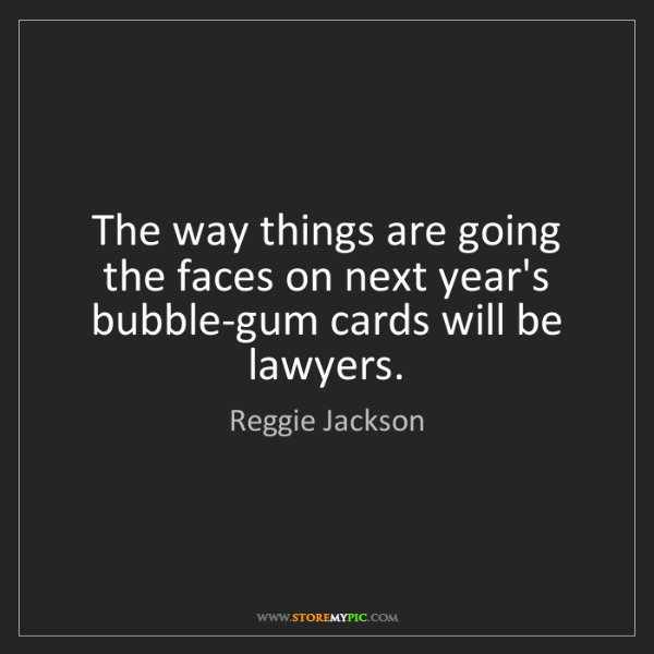 Reggie Jackson: The way things are going the faces on next year's bubble-gum...