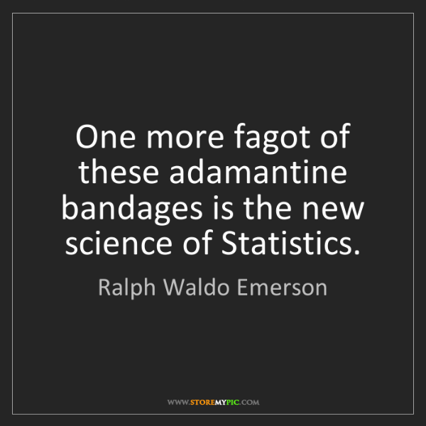 Ralph Waldo Emerson: One more fagot of these adamantine bandages is the new...
