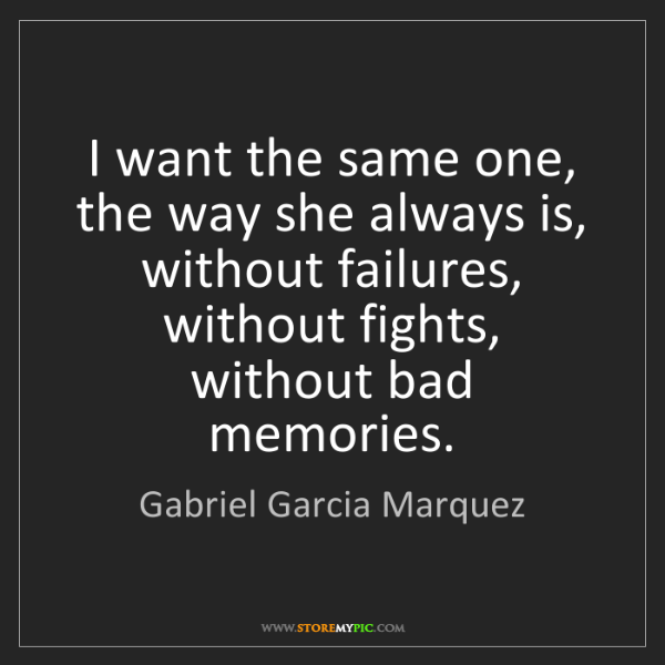 Gabriel Garcia Marquez: I want the same one, the way she always is, without failures,...