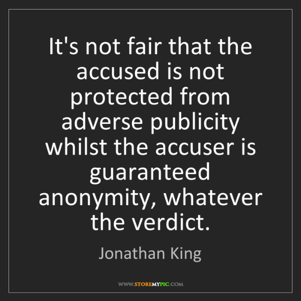 Jonathan King: It's not fair that the accused is not protected from...
