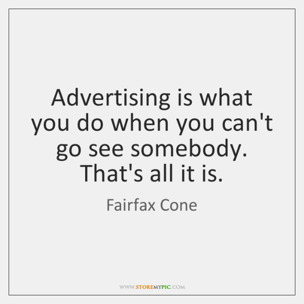Advertising is what you do when you can't go see somebody. That's ...