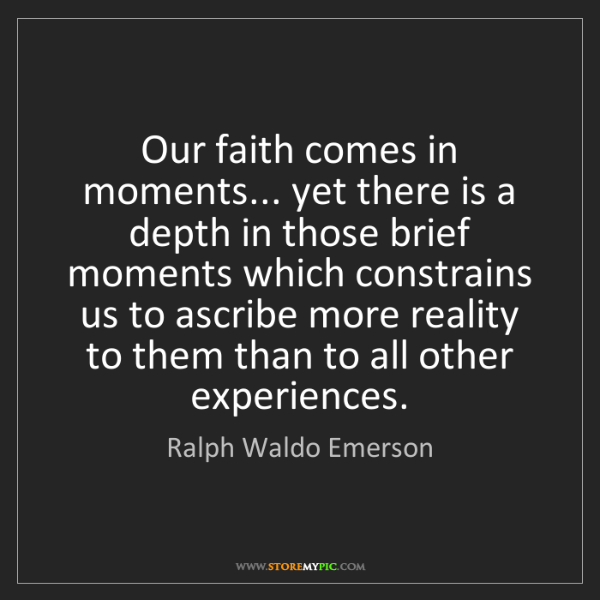 Ralph Waldo Emerson: Our faith comes in moments... yet there is a depth in...