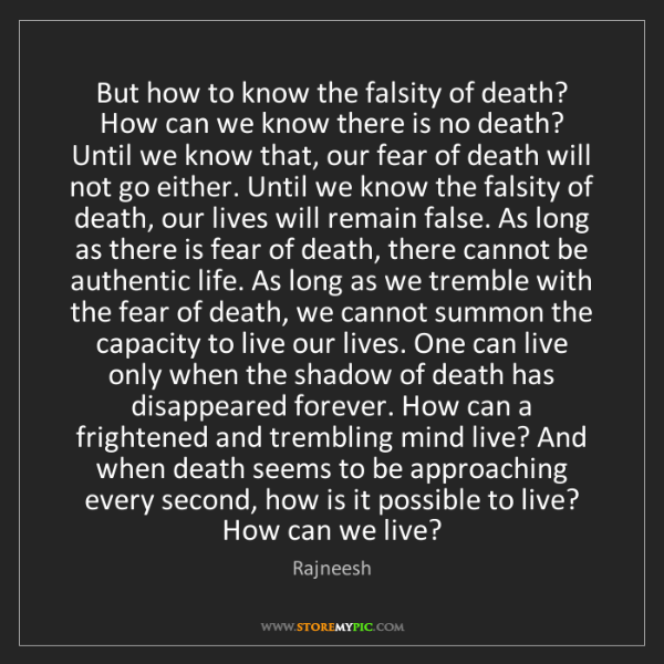 Rajneesh: But how to know the falsity of death? How can we know...