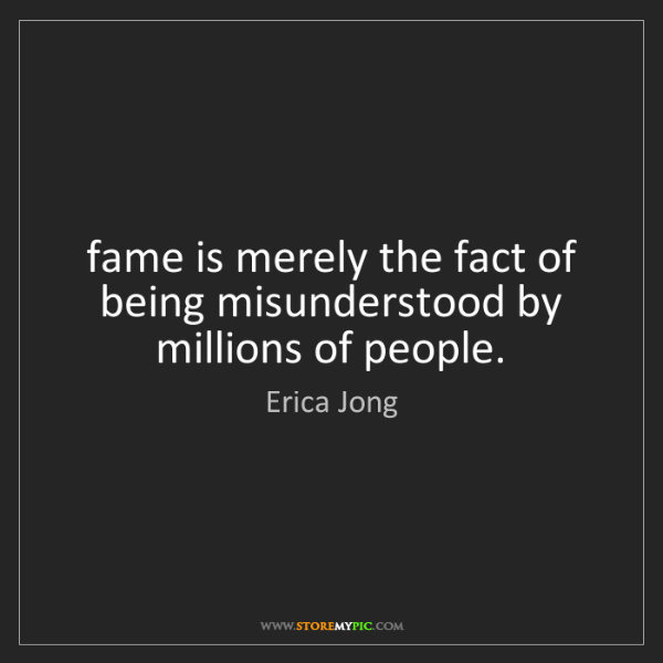 Erica Jong: fame is merely the fact of being misunderstood by millions...