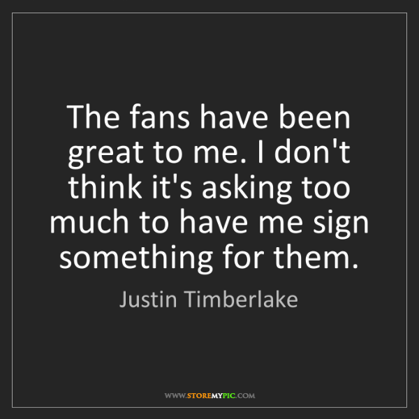 Justin Timberlake: The fans have been great to me. I don't think it's asking...