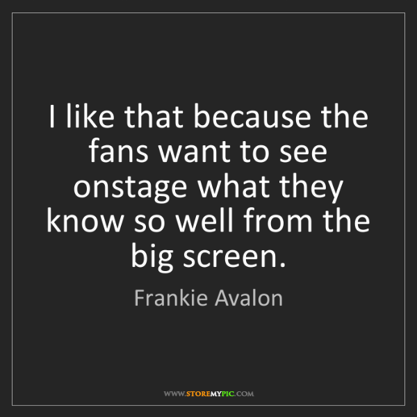 Frankie Avalon: I like that because the fans want to see onstage what...