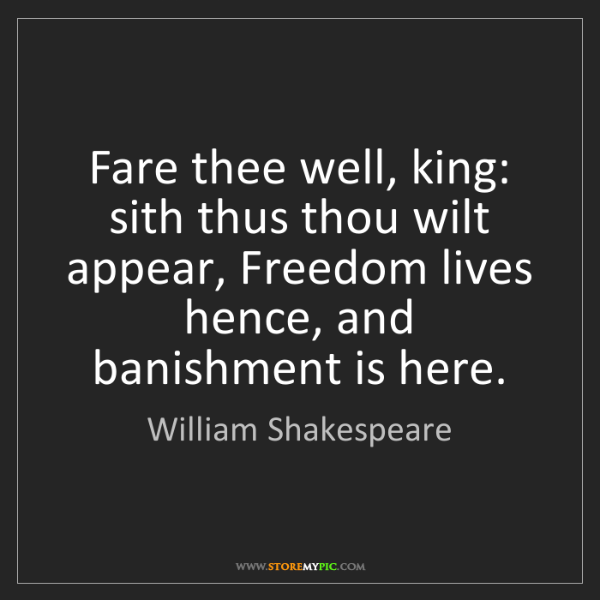 William Shakespeare: Fare thee well, king: sith thus thou wilt appear, Freedom...