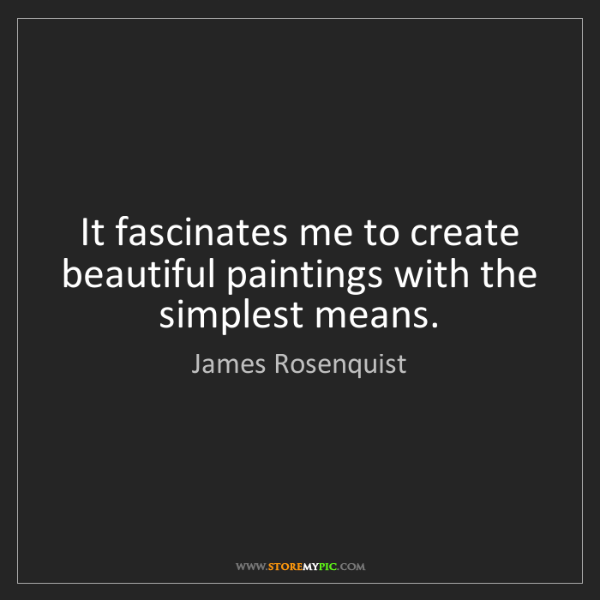 James Rosenquist: It fascinates me to create beautiful paintings with the...