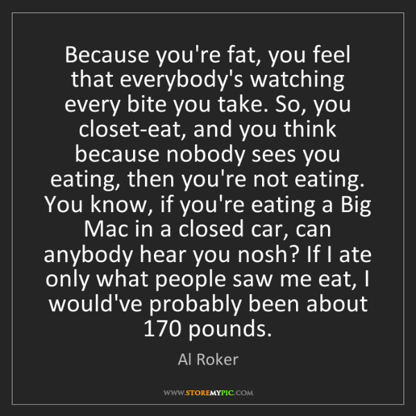 Al Roker: Because you're fat, you feel that everybody's watching...