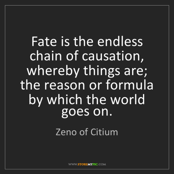 Zeno of Citium: Fate is the endless chain of causation, whereby things...