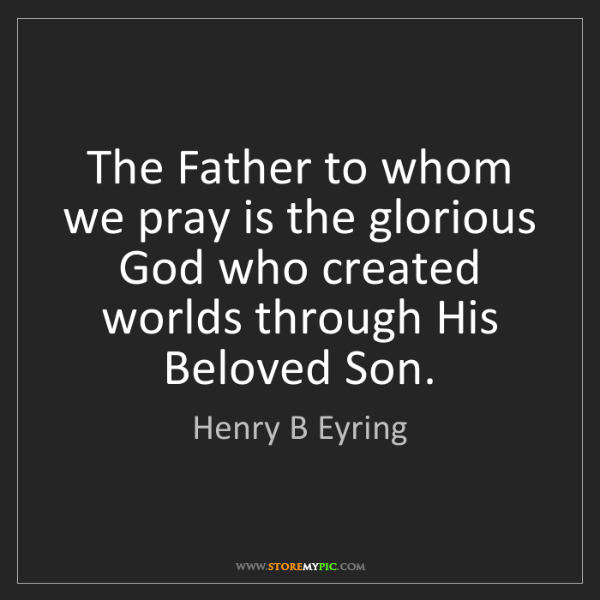 Henry B Eyring: The Father to whom we pray is the glorious God who created...