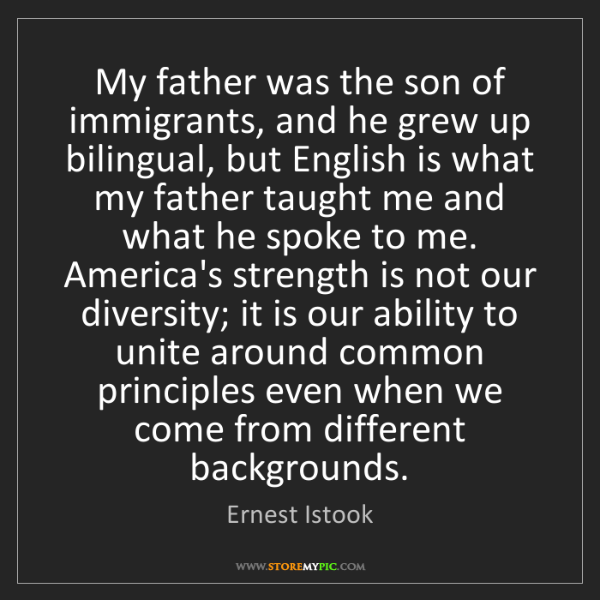 Ernest Istook: My father was the son of immigrants, and he grew up bilingual,...