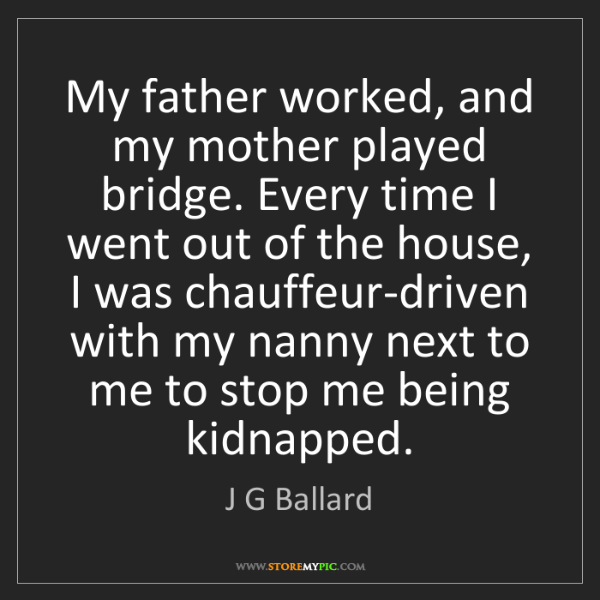 J G Ballard: My father worked, and my mother played bridge. Every...