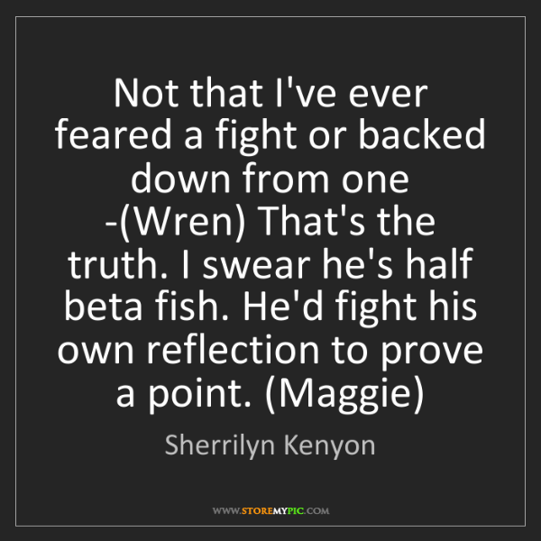 Sherrilyn Kenyon: Not that I've ever feared a fight or backed down from...