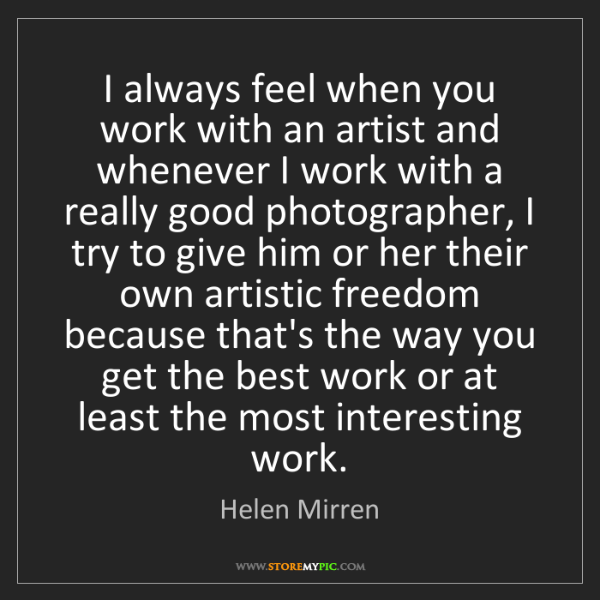Helen Mirren: I always feel when you work with an artist and whenever...