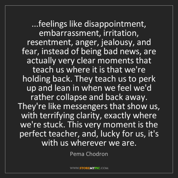 Pema Chodron: ...feelings like disappointment, embarrassment, irritation,...