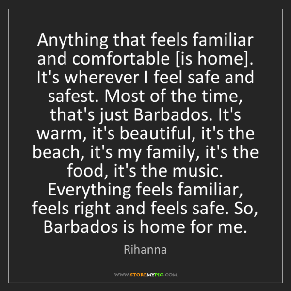 Rihanna: Anything that feels familiar and comfortable [is home]....