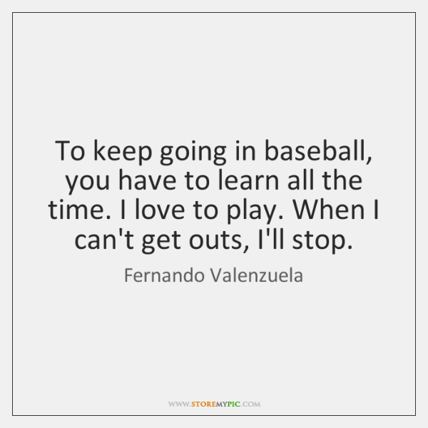 To keep going in baseball, you have to learn all the time. ...