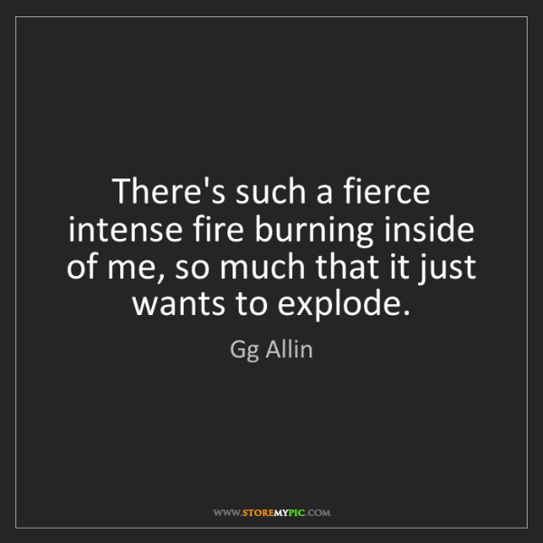 Gg Allin: There's such a fierce intense fire burning inside of...