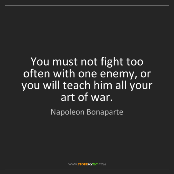 Napoleon Bonaparte: You must not fight too often with one enemy, or you will...