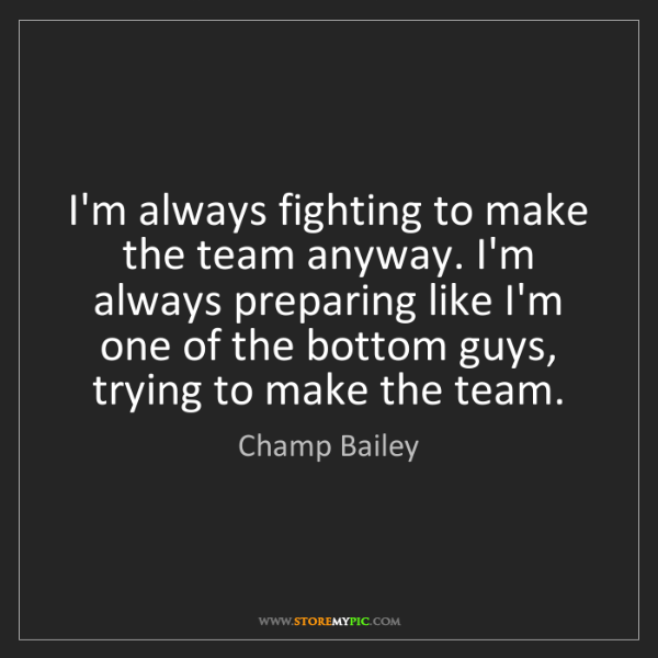 Champ Bailey: I'm always fighting to make the team anyway. I'm always...