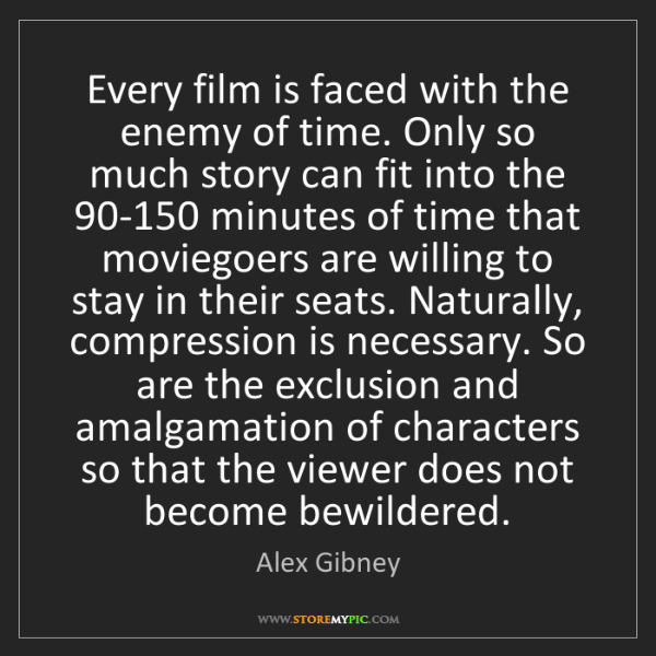 Alex Gibney: Every film is faced with the enemy of time. Only so much...