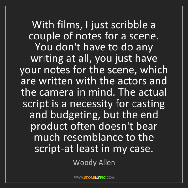 Woody Allen: With films, I just scribble a couple of notes for a scene....