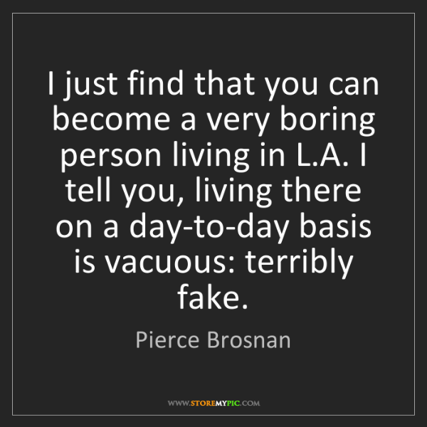 Pierce Brosnan: I just find that you can become a very boring person...