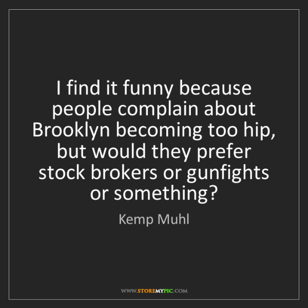 Kemp Muhl: I find it funny because people complain about Brooklyn...