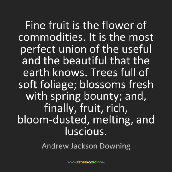 Andrew Jackson Downing: Fine fruit is the flower of commodities. It is the most...