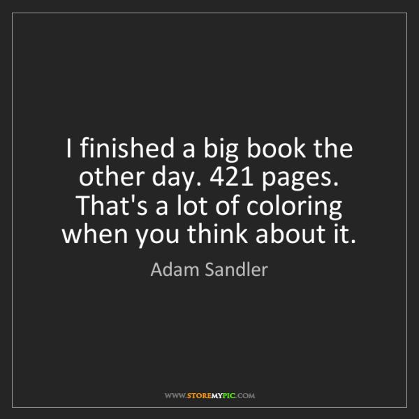 Adam Sandler: I finished a big book the other day. 421 pages. That's...